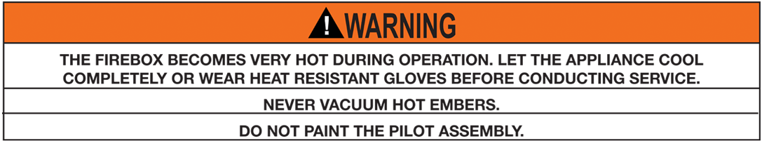 THE FIREBOX BECOMES VERY HOT DURING OPERATION. LET THE APPLIANCE COOL COMPLETELY OR WEAR HEAT RESISTANT GLOVES BEFORE CONDUCTING SERVICE. NEVER VACUUM HOT EMBERS. DO NOT PAINT THE PILOT ASSEMBLY
